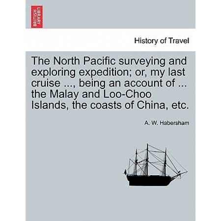The North Pacific Surveying and Exploring Expedition; Or, My Last Cruise ..., Being an Account of ... the Malay and Loo-Choo Islands, the Coasts of China, Etc. (My Survey)