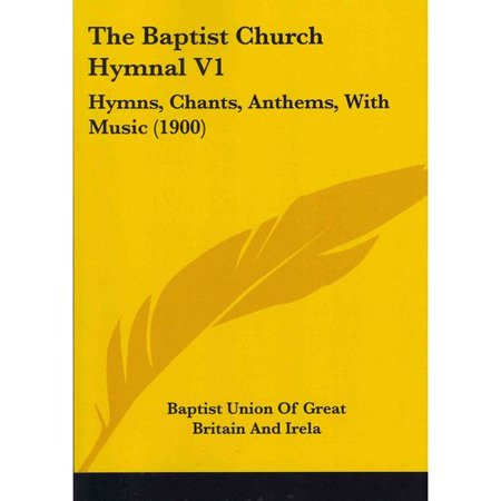 The Baptist Church Hymnal  Hymns  Chants  Anthems  With Music 1900