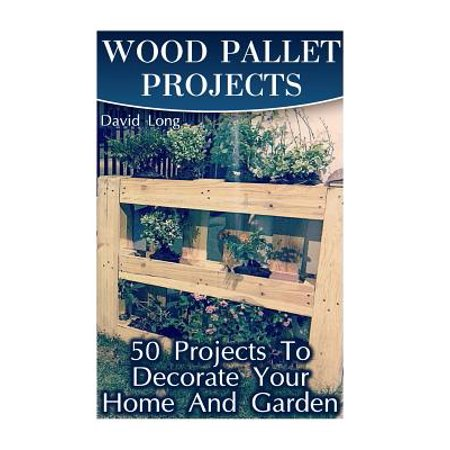 Wood Pallet Projects : 50 Projects to Decorate Your Home and Garden: (Wood Pallet Furniture, DIY Wood Pallet Projects)