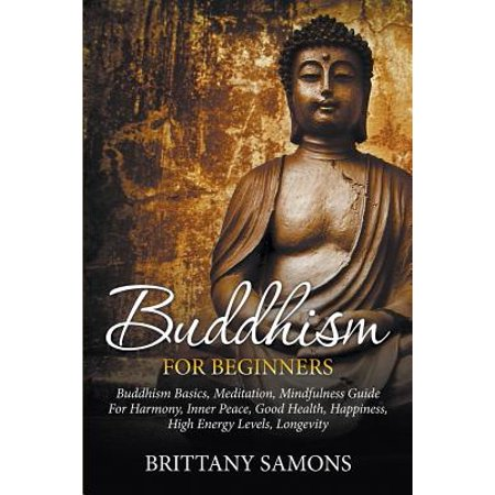 Buddhism for Beginners : Buddhism Basics, Meditation, Mindfulness Guide for Harmony, Inner Peace, Good Health, Happiness, High Energy Levels,