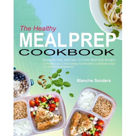 The Healthy Meal Prep Cookbook: Essential, Fast And Easy To Cook Meal Prep Recipes (A Weight Loss, Clean Eating And Healthy Cookbook Guide For Meal Prep Beginners) -
