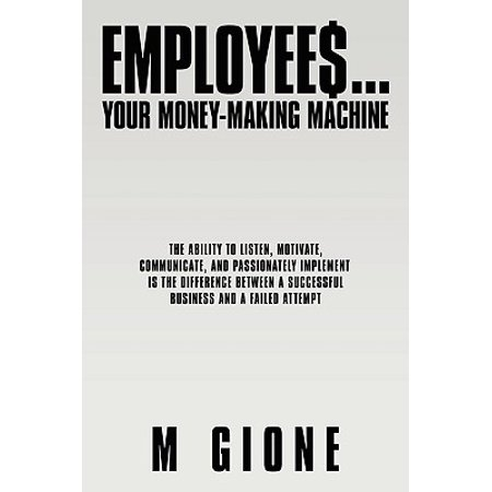 Employees... Your Money-Making Machine : The Ability to Listen, Motivate, Communicate, and Passionately Implement Is the Difference Between a Successful Business and a Failed (Difference Between I3 And I5 Processor In Laptops)