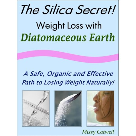 The Silica Secret: Weight Loss with Diatomaceous Earth, A Safe, Organic and Effective Path to Losing Weight Naturally - eBook