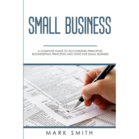 Small Business: A Complete Guide to Accounting Principles, Bookkeeping Principles and Taxes for Small Business (State Of New Jersey Sales Tax Guide)