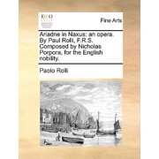 Ariadne in Naxus : An Opera. by Paul Rolli, F.R.S. Composed by Nicholas Porpora, for the English Nobility.