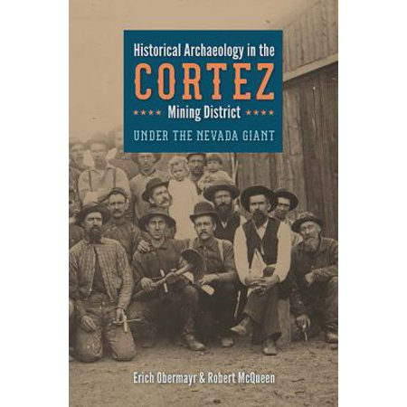 Historical Archaeology In The Cortez Mining District  Under The Nevada Giant
