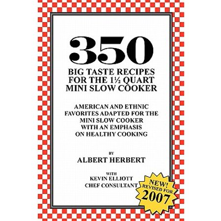 350 Big Taste Recipes for the 1.5 Quart Mini Slow Cooker : All American Favorites Adapted for the Mini Slow Cooker with an Emphasis on Healthy Eating