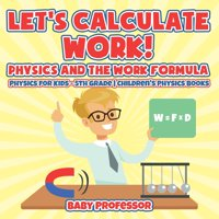 Let's Calculate Work! Physics And The Work Formula: Physics for Kids - 5th Grade Children's Physics Books (Paperback)