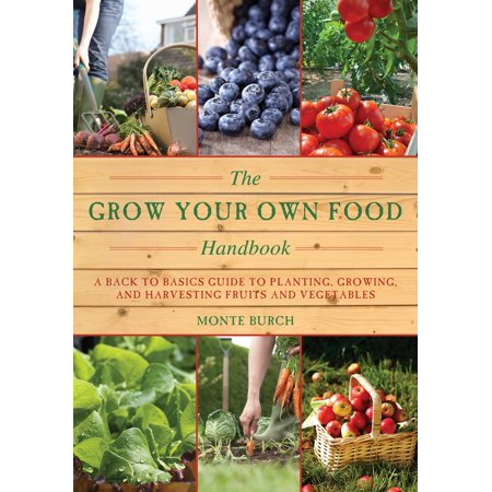 The Grow Your Own Food Handbook : A Back to Basics Guide to Planting, Growing, and Harvesting Fruits and Vegetables
