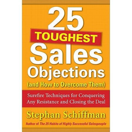 25 Toughest Sales Objections (and How to Overcome Them) : Surefire Techniques for Conquering Any Resistance and Closing the