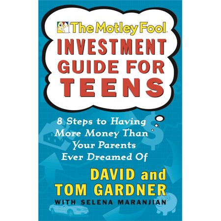 The Motley Fool Investment Guide for Teens : 8 Steps to Having More Money Than Your Parents Ever Dreamed Of (More Money More Problems)