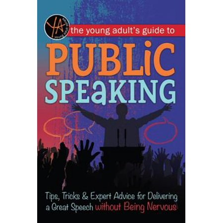 The Young Adult's Guide to Public Speaking: Tips, Tricks & Expert Advice for Delivering a Great Speech without Being Nervous -