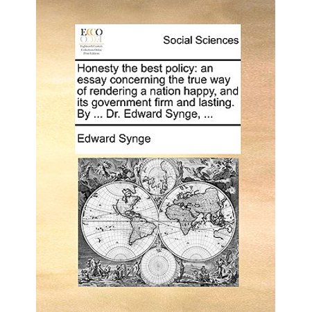 Honesty the Best Policy : An Essay Concerning the True Way of Rendering a Nation Happy, and Its Government Firm and Lasting. by ... Dr. Edward Synge,