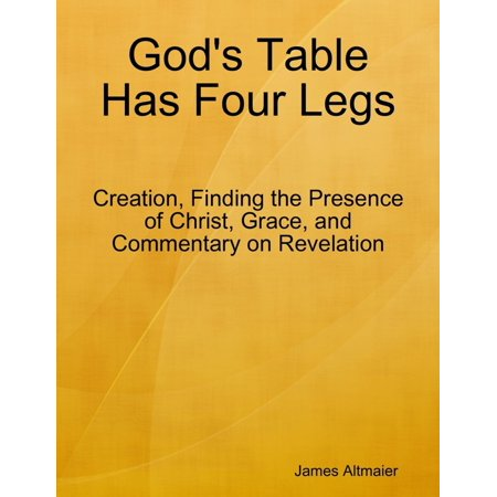 Has Four Legs (God's Table Has Four Legs - Creation, Finding the Presence of Christ, Grace, and Commentary On Revelation -)
