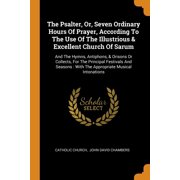 The Psalter, Or, Seven Ordinary Hours of Prayer, According to the Use of the Illustrious & Excellent Church of Sarum : And the Hymns, Antiphons, & Orisons or Collects, for the Principal Festivals and Seasons: With the Appropriate Musical Intonations