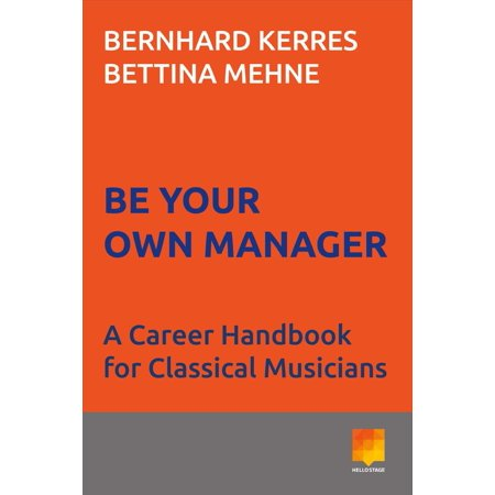 Be Your Own Manager : A Career Handbook for Classical Musicians
