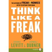 Think Like a Freak : The Authors of Freakonomics Offer to Retrain Your Brain