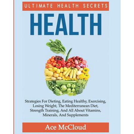Health : Ultimate Health Secrets: Strategies for Dieting, Eating Healthy, Exercising, Losing Weight, the Mediterranean Diet, Strength Training, and All about Vitamins, Minerals, and (Steps To Eating Healthy And Losing Weight)