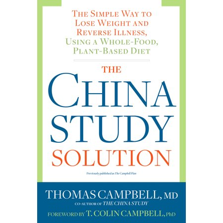 The China Study Solution : The Simple Way to Lose Weight and Reverse Illness, Using a Whole-Food, Plant-Based