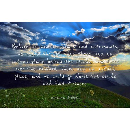 Barbara Walters - Famous Quotes Laminated POSTER PRINT 24x20 - Before we had airplanes and astronauts, we really thought that there was an actual place beyond the clouds, somewhere over the rainbow. (Airplane Actual)