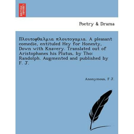 Πλουτοφθαλ πλουτογαμι A Pleasant Comedie, Entituled Hey For Honesty, Down With knavery. Translated out Of Aristophanes His Plutus, By Tho : Randolph. Augmented and Published by F. J. [I.E. F. Jaques or Jacques?] ()