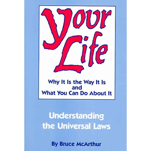 Your Life: Why It Is the Way It Is and What You Can Do About It : Understanding the Universal Laws