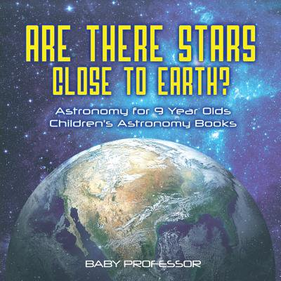 Are There Stars Close to Earth? Astronomy for 9 Year Olds Children's Astronomy Books (Best Books For 9 Year Old Boys)