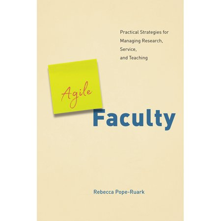 Agile Faculty   Practical Strategies For Managing Research  Service  And Teaching