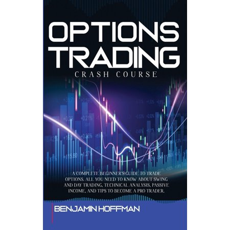 Options Trading Crash Course: A Complete Beginner's Guide To Trade Options. All You Need To Know About Swing And Day Trading, Technical Analysis, Passive Income, And Tips To Become A Pro Trader (Hardc