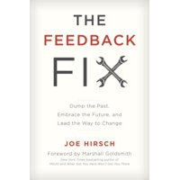 Feedback Fix : Dump the Past, Embrace the Future, and Lead the Way to Change