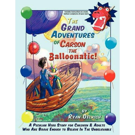 The Grand Adventures of Carson the Balloonatic!: A Peculiar Hero Story for Children & Adults Who Are Brave Enough to Believe in the Unbelievable