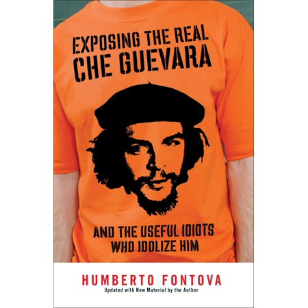 Exposing the Real Che Guevara : And the Useful Idiots Who Idolize