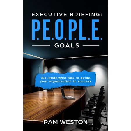 Executive Briefing : P.E.O.P.L.E. Goals: Six leadership tips to help guide your organization to success (Paperback)