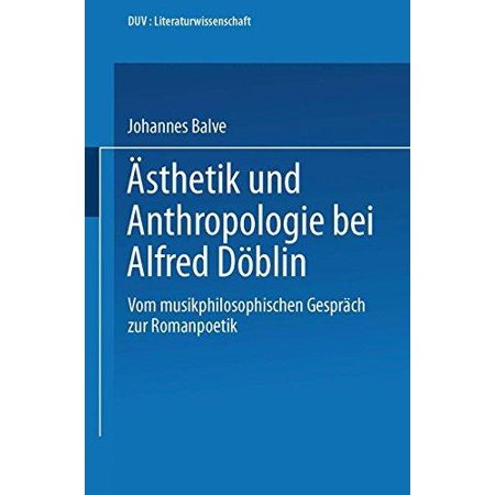Asthetik Und Anthropologie Bei Alfred Doblin  Vom Musikphilosophischen Gesprach Zur Romanpoetik
