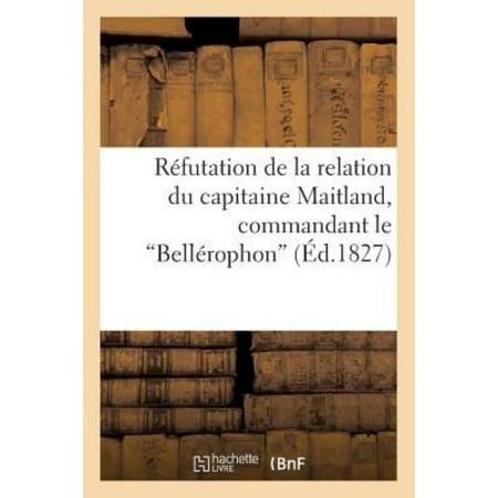 Refutation De La Relation Du Capitaine Maitland  Commandant Le Bellerophon    Touchant L  039 Embarquement De Napoleon A Son Bord  Histoire   French