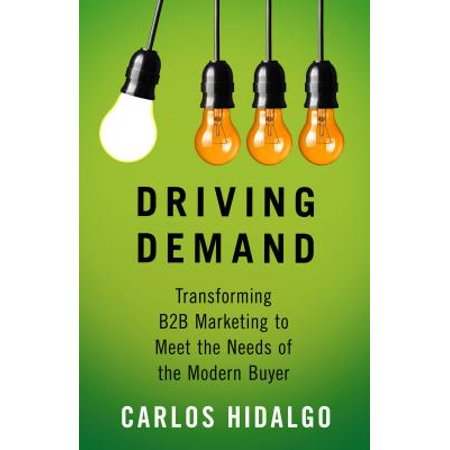 Driving Demand : Transforming B2B Marketing to Meet the Needs of the Modern