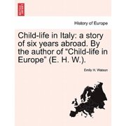 "Child-Life in Italy : A Story of Six Years Abroad. by the Author of ""Child-Life in Europe"" (E. H. W.)."