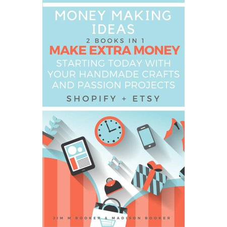 Money Making Ideas: 2 Books In 1: Make Extra Money Starting Today With Your Handmade Crafts And Passion Projects (Shopify + Etsy) - - Olympic Craft Ideas