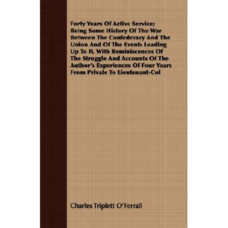 Forty Years of Active Service; Being Some History of the War Between the Confederacy and the Union and of the Events Leading Up to It, with Reminiscences of the Struggle and Accounts of the Author's Experiences of Four Years from Private to