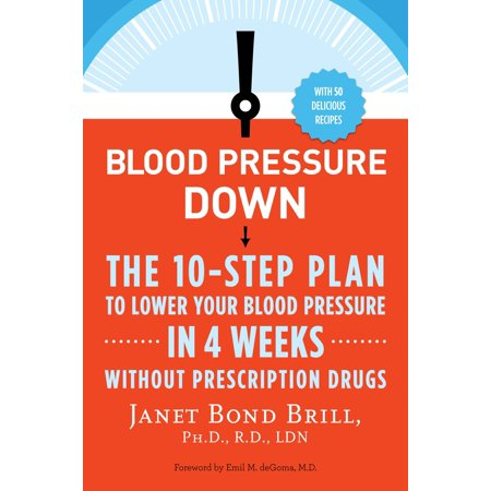Blood Pressure Down : The 10-Step Plan to Lower Your Blood Pressure in 4 Weeks--Without Prescription (Best Way To Lower Your Blood Pressure Fast)