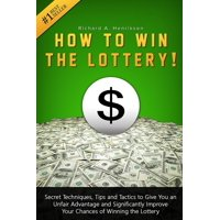 How to Win the Lottery: Secret Techniques, Tips and Tactics to Give You an Unfair Advantage and Significantly Improve Your Chances of Winning the Lottery (Paperback)