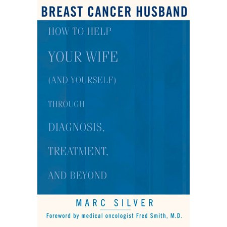 Breast Cancer Husband : How to Help Your Wife (and Yourself) during Diagnosis, Treatment and