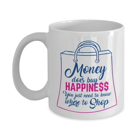 Money Does Buy Happiness You Just Need To Know Where To Shop Funny Quotes Coffee & Tea Gift Mug For A Shopaholic Mom, Aunt, Sister, Best Friend Or