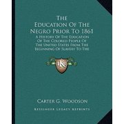 The Education of the Negro Prior to 1861 : A History of the Education of the Colored People of the United States from the Beginning of Slavery to the Civil War