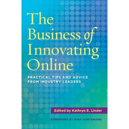 The Business of Innovating Online : Practical Tips and Advice from Industry -