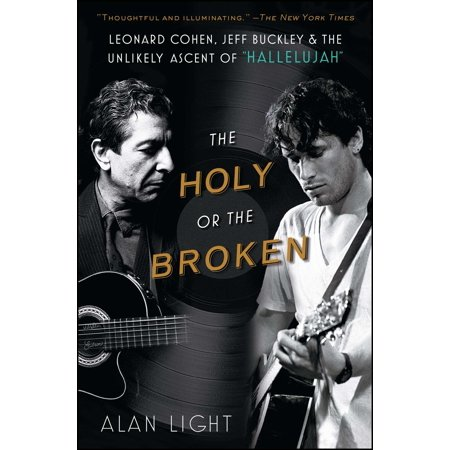 The Holy or the Broken : Leonard Cohen, Jeff Buckley, and the Unlikely Ascent of