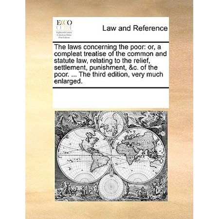 The Laws Concerning the Poor : Or, a Compleat Treatise of the Common and Statute Law, Relating to the Relief, Settlement, Punishment, &C. of the Poor. ... the Third Edition, Very Much Enlarged.
