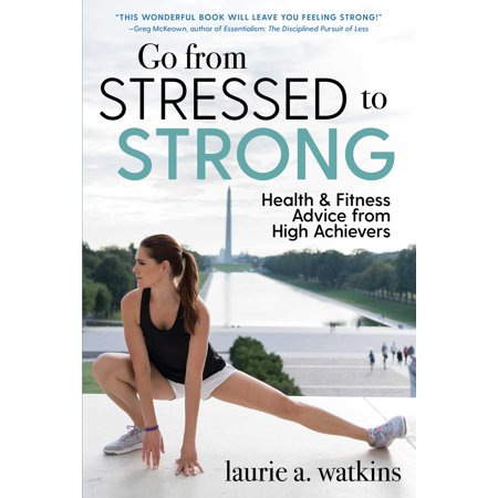 Go from Stressed to Strong : Health and Fitness Advice from High Achievers ()