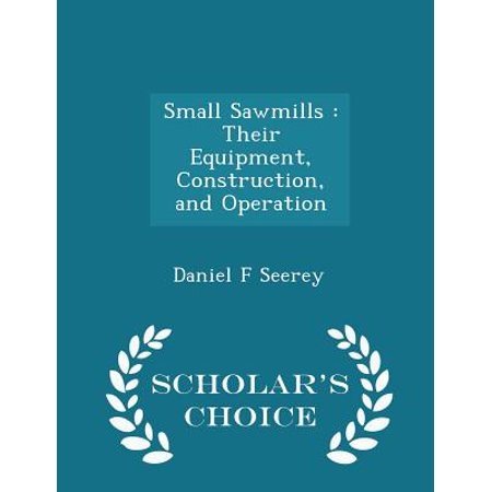 Small Sawmills: Their Equipment, Construction, and Operation - Scholar's Choice Edition