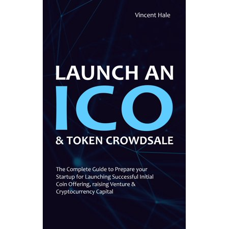 """Launch an """"ICO"""" & Token Crowdsale: The Complete Guide to Prepare Your Startup for Launching Successful Initial Coin Offering, Raising Venture & Cryptocurrency Capital - eBook"""